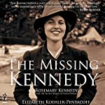 The Missing Kennedy: Rosemary Kennedy and the Secret Bonds of Four Women | Elizabeth Koehler-Pentacoff