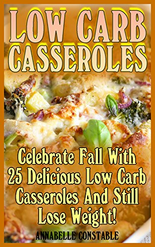 Low Carb Casseroles: Celebrate Fall With 25 Delicious Low Carb Casseroles And Still Lose Weight!: (Diet Book, Diet Cookbook, Fast Metabolism Diet) by Annabelle  Constable