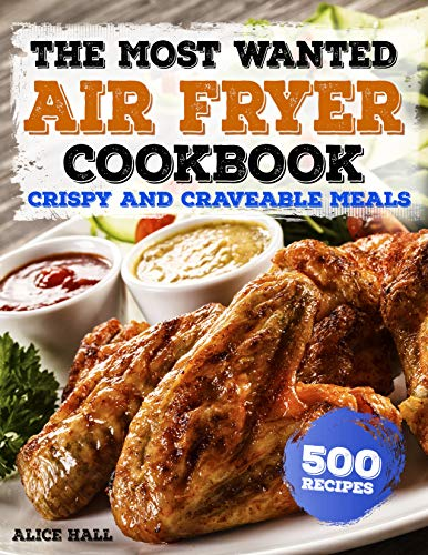 The Most Wanted Air Fryer Cookbook: Crispy and Craveable Meals | 500 Recipes (Air Fryer recipes Book 1) by Alice Hall
