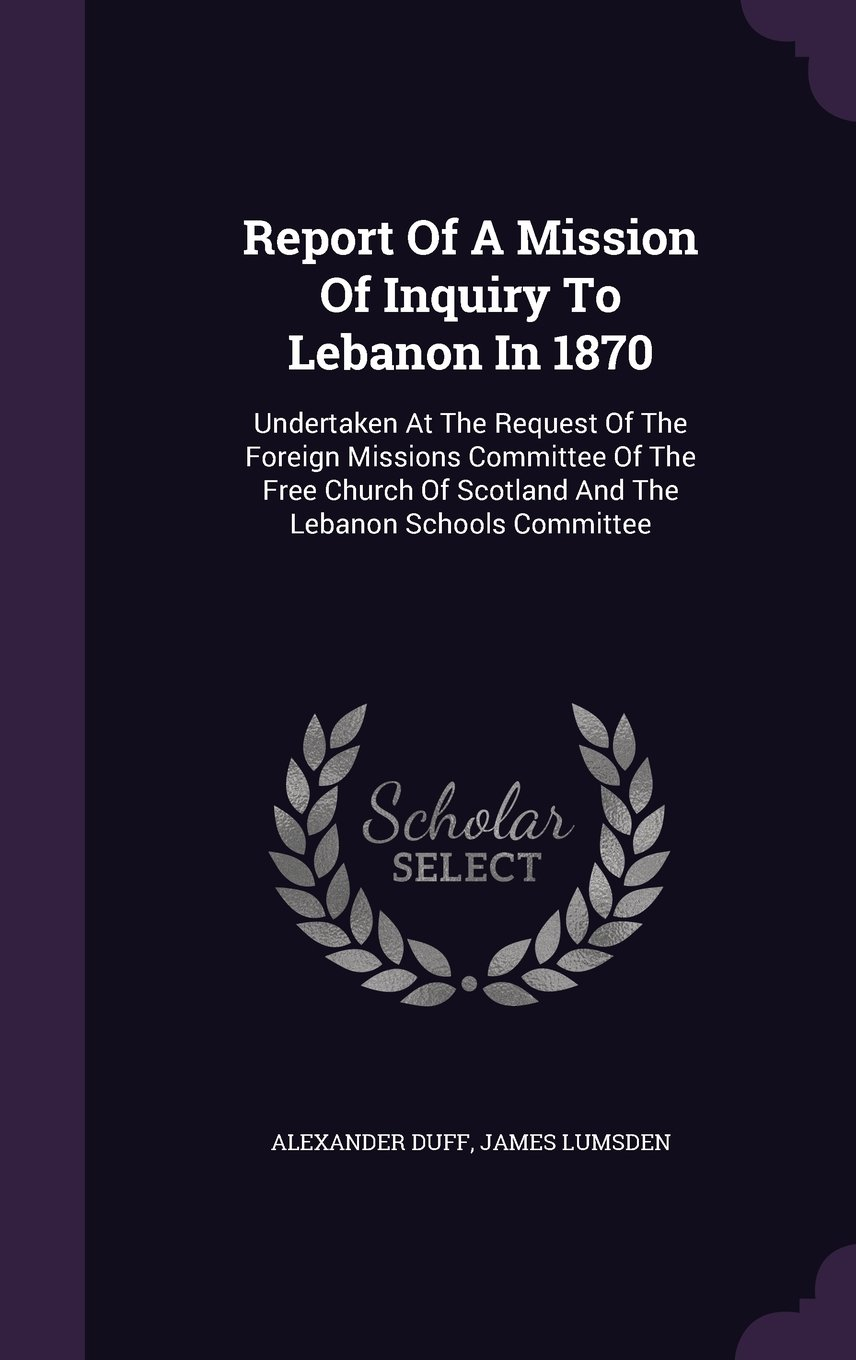 Report of a Mission of Inquiry to Lebanon in 1870: Undertaken at the Request of the Foreign Missions Committee of the Free Church of Scotland and the Lebanon Schools Committee PDF