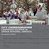 "Alison B. Hirsch, ""City Choreographer: Lawrence Halprin in Urban Renewal America"" (U Minnesota Press, 2014)"