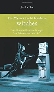 Weiser Field Guide to Witches, The: From Hexes to Hermione Granger, From Salem to the Land of Oz (The Weiser Field Guide)