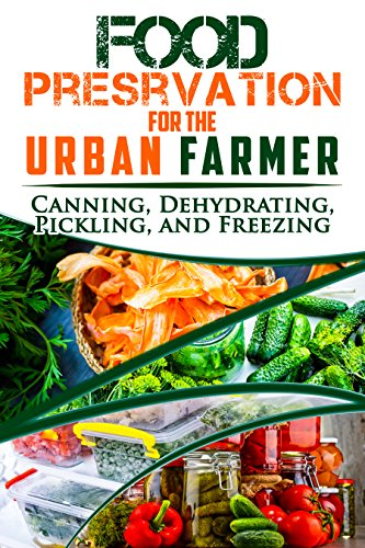 Food Preservation for the Urban Farmer: Canning, Dehydrating, Pickling, and Freezing by Lauren Kelley