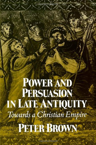 Power and Persuasion in Late Antiquity: Towards a Christian Empire (Curti Lecture Series)