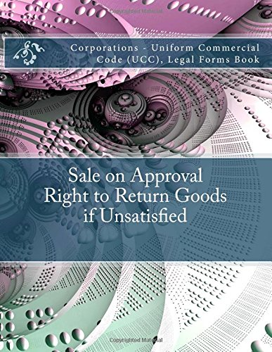 Download Sale on Approval - Right to Return Goods if Unsatisfied: Corporations - Uniform Commercial Code (UCC), Legal Forms Book pdf