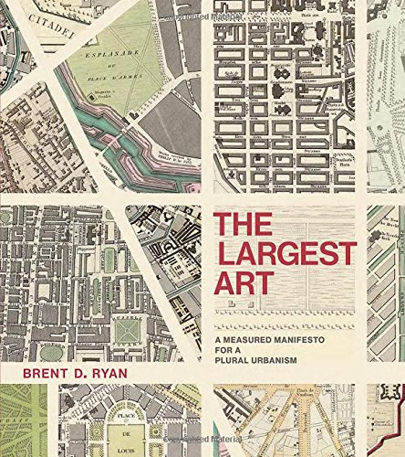 The Largest Art: A Measured Manifesto for a Plural Urbanism (MIT Press)
