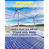 Power Generation: Build a Small or a Mid Size Solar and Wind Power Generating System: (Energy Independence, Lower Bills & Off Grid Living) (Self Reliance, Solar Energy)