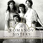 The Romanov Sisters: The Lost Lives of the Daughters of Nicholas and Alexandra | Helen Rappaport