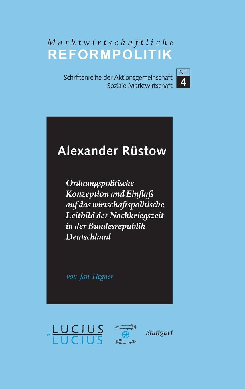 Alexander Rüstow: Ordnungspolitische Konzeption und Einfluss auf das wirtschaftspolitische Leitbild der Nachkriegszeit in der Bundesrepublik Deutschland (Marktwirtschaftliche Reformpolitik, Band 4)