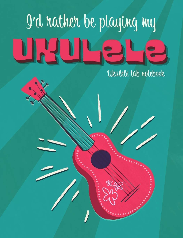 I'd Rather Be Playing My Ukulele  Ukulele Tab Notebook