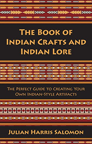 The Book of Indian Crafts and Indian Lore: The Perfect Guide to Creating Your Own Indian-Style Artifacts -