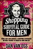 Shopping Survival Guide for Men: How a Guy Can Survive a Shopping Experience Without Having to Gnaw His Own Arm Off (Survival Guides for Men Book 1)