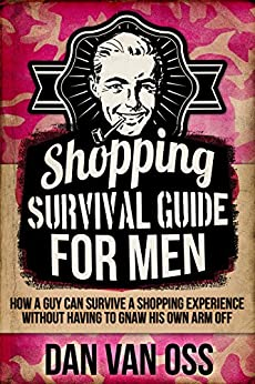 Shopping Survival Guide for Men: How a Guy Can Survive a Shopping Experience Without Having to Gnaw His Own Arm Off (Survival Guides for Men Book 1) by [Van Oss,Dan]