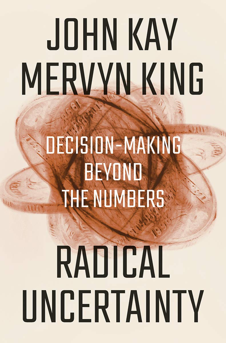 Radical Uncertainty: Decision-Making Beyond the Numbers: Kay, John ...
