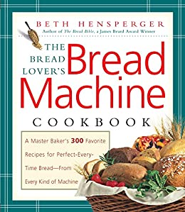 Bread Lover's Bread Machine Cookbook: A Master Baker's 300 Favorite Recipes for Perfect-Every-Time Bread-From Every Kind of Machine by [Hensperger, Beth]