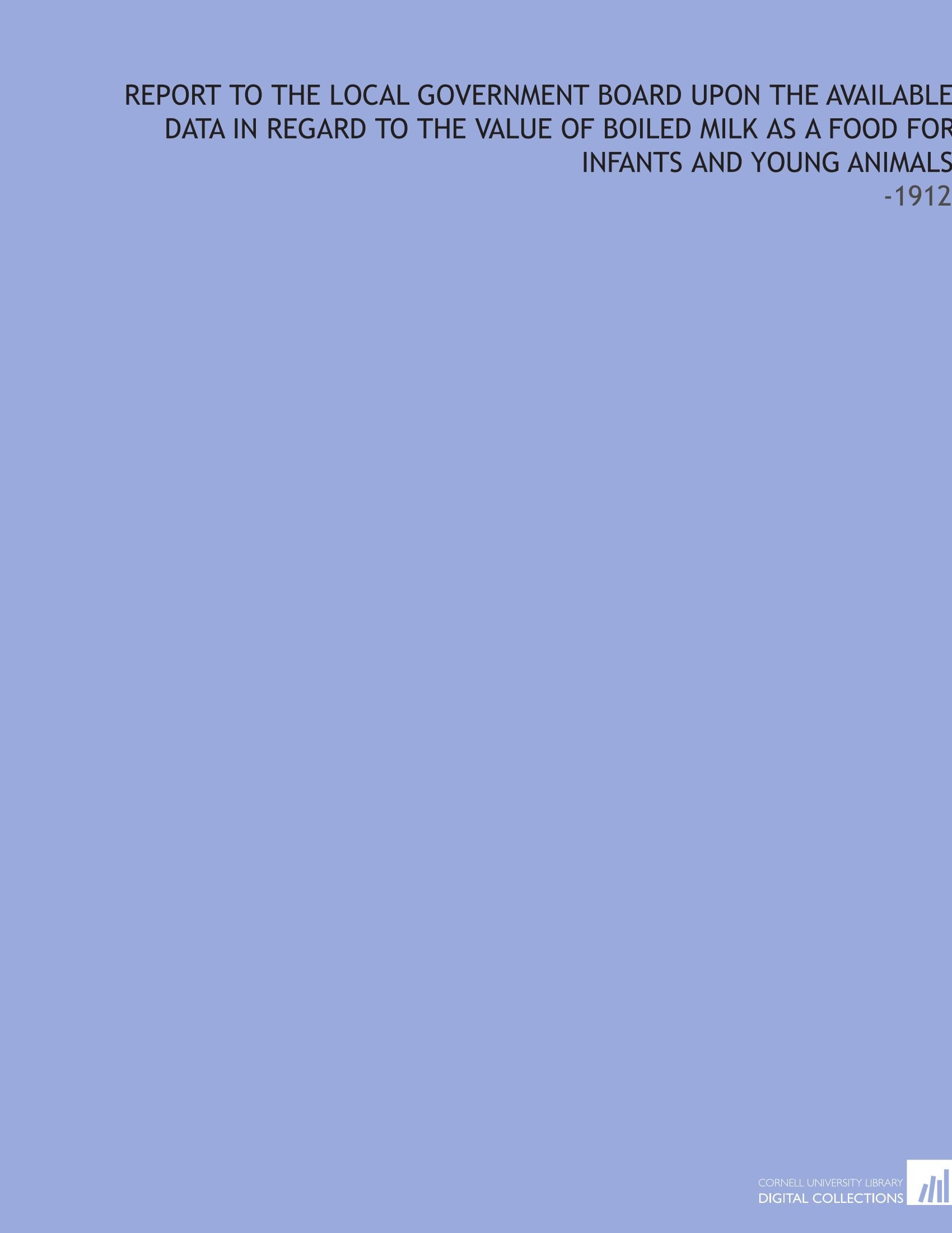 Download Report to the Local Government Board Upon the Available Data in Regard to the Value of Boiled Milk as a Food for Infants and Young Animals: -1912 PDF