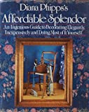 Diana Phipps's Affordable Splendor: An Ingenious Guide to Decorating Elegantly, Inexpensively, and Doing Most of It Yourself.