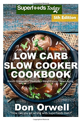 Low Carb Slow Cooker Cookbook: Over 120+ Low Carb Slow Cooker Meals, Dump Dinners Recipes, Quick & Easy Cooking Recipes, Antioxidants & ... Weight Loss Transformation) (Volume 5) by Don Orwell