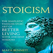 Stoicism: The Simplistic Timeless Stoic Art of Better Living with Ancient Wisdom Audiobook by Maya Bennett Narrated by Bea Lovell
