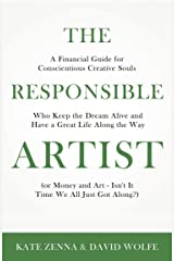 The Responsible Artist: A Financial Guide for Conscientious Creative Souls Who Keep the Dream Alive and Have a Great Life Along the Way Kindle Edition