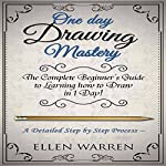 One Day Drawing Mastery: The Complete Beginner's Guide to Learning to Draw in Under One Day | Ellen Warren, Learn Drawing