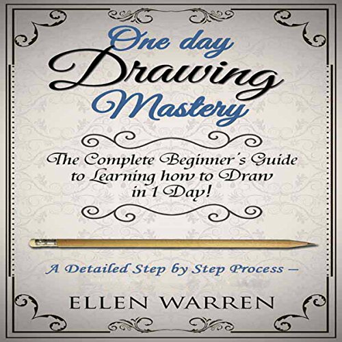 One Day Drawing Mastery: The Complete Beginner's Guide to Learning to Draw in Under One Day