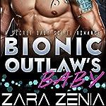 Bionic Outlaw's Baby: A Secret Baby Sci-Fi Romance | Zara Zenia