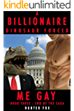 A Billionaire Dinosaur Forced Me Gay: Book Three : End of The Saga