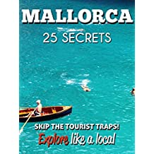 MALLORCA 25 Secrets - The Locals Travel Guide For Your Trip to Palma de Mallorca (Spain) 2018: Skip the tourist traps and explore like a local : Where to Go, Eat & Party