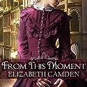 From This Moment Hörbuch von Elizabeth Camden Gesprochen von: Justine Eyre