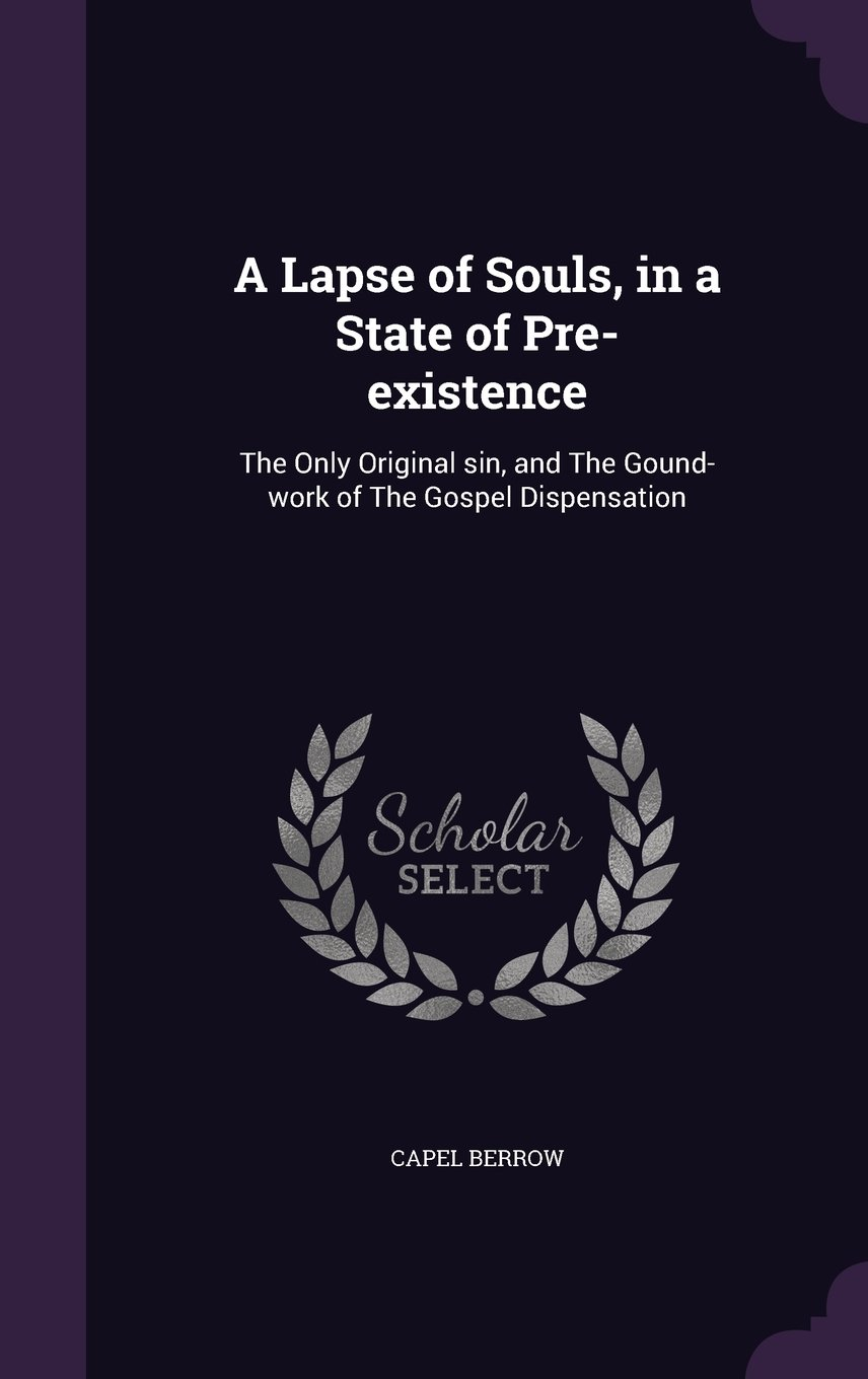 Read Online A Lapse of Souls, in a State of Pre-existence: The Only Original sin, and The Gound-work of The Gospel Dispensation ebook
