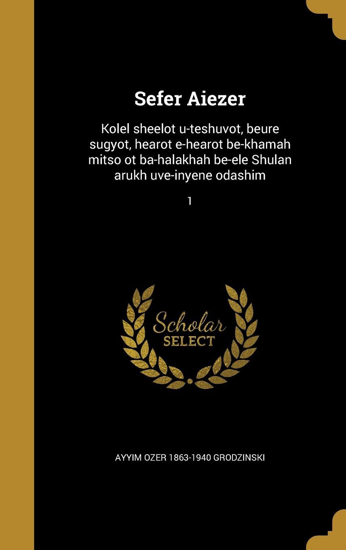 Sefer Aiezer: Kolel Sheelot U-Teshuvot, Beure Sugyot, Hearot E-Hearot Be-Khamah Mitso OT Ba-Halakhah Be-Ele Shulan Arukh Uve-Inyene Odashim; 1 (Hebrew Edition) ebook