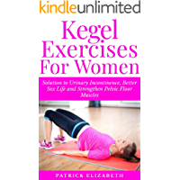 KEGEL EXERCISES FOR WOMEN: Solution to Urinary Incontinence, Better Sex Life and Strengthen Pelvic Floor Muscles