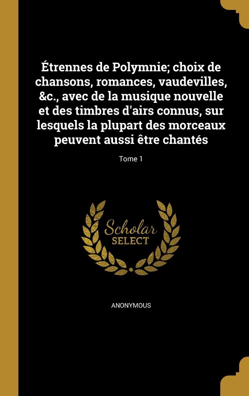 Etrennes de Polymnie; Choix de Chansons, Romances, Vaudevilles, &C., Avec de La Musique Nouvelle Et Des Timbres D'Airs Connus, Sur Lesquels La Plupart ... Aussi Etre Chantes; Tome 1 (French Edition) PDF