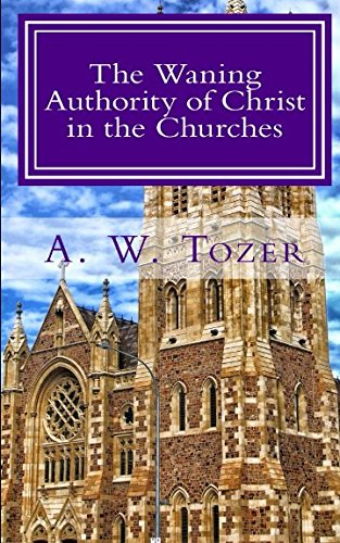 The Waning Authority of Christ in the Churches: Tozer's Very Last Message to the Church