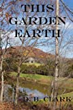 This Garden Earth, D. B. Clark, 1430304529