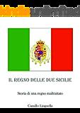 Il Regno delle Due Sicilie: Storia di un Regno maltrattato