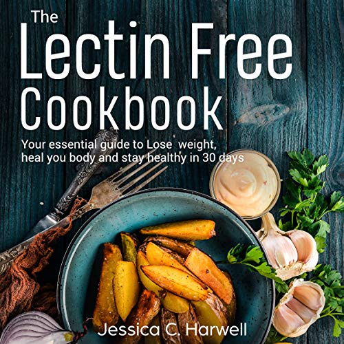 Lectin Free Cookbook: Your Essential Guide to Lose Weight, Heal Your Body and Stay Healthy in 30 Days by Jessica C. Harwell