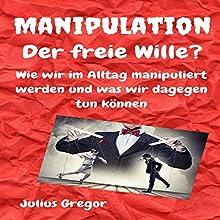 Manipulation - Der freie Wille?: Wie wir im Alltag manipuliert werden und was wir dagegen tun können Hörbuch von Julius Gregor Gesprochen von: Peter Kampf