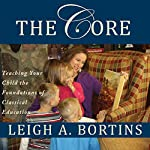 The Core: Teaching Your Child the Foundations of Classical Education | Leigh A. Bortins