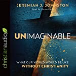 Unimaginable: What Our World Would Be Like Without Christianity | Jeremiah J. Johnston