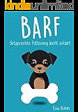 BARF - Artgerechte rohe Fütterung einfach erklärt.: Hunde gesund und natürlich ernähren.