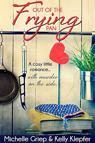 Out of the Frying Pan - A cozy little romance ... with murder on the side. by [Griep, Michelle, Klepfer, Kelly]