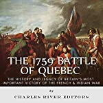 The 1759 Battle of Quebec: The History and Legacy of Britain's Most Important Victory of the French & Indian War |  Charles River Editors