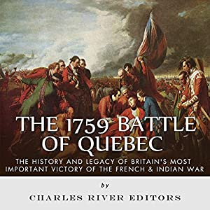 The 1759 Battle of Quebec: The History and Legacy of Britain's Most Important Victory of the French & Indian War Audiobook