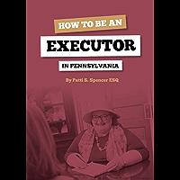 How To Be An Executor In Pennsylvania (Estate Settlement In Pennsylvania Book 1)