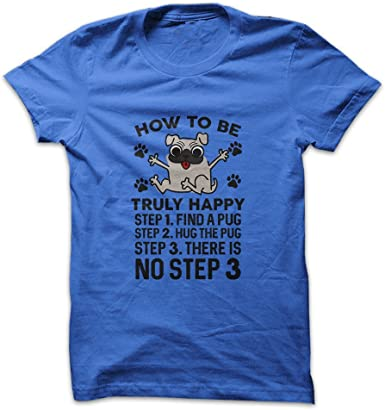 Step 1 Find A Pug Step 2 Hug The Pug Step 3 There is No Step 3 Mens Shirt How to Be Truly Happy
