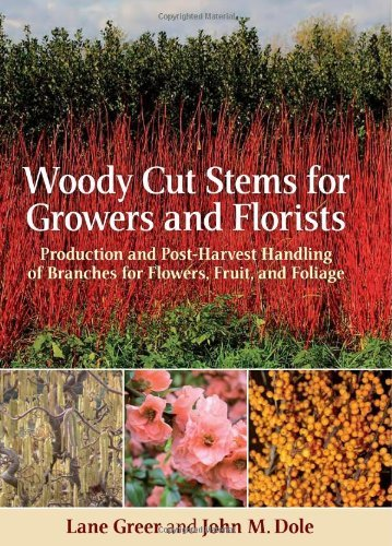 Woody Cut Stems for Growers and Florists: Production and Post-Harvest Handling of Branches for Flowers, Fruit, and Foliage (Manual Of Woody Landscape Plants 6th Edition)