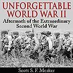 Unforgettable World War II: Aftermath of the Extraordinary Second World War | Scott S. F. Meaker