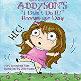 Addyson's I Didn't Do It! Hiccum-ups Day: Personalized Children's Books, Personalized Gifts, and Bedtime Stories (A Magnificent Me! estorytime.com Series) by Melissa Ryan (2015-03-06)